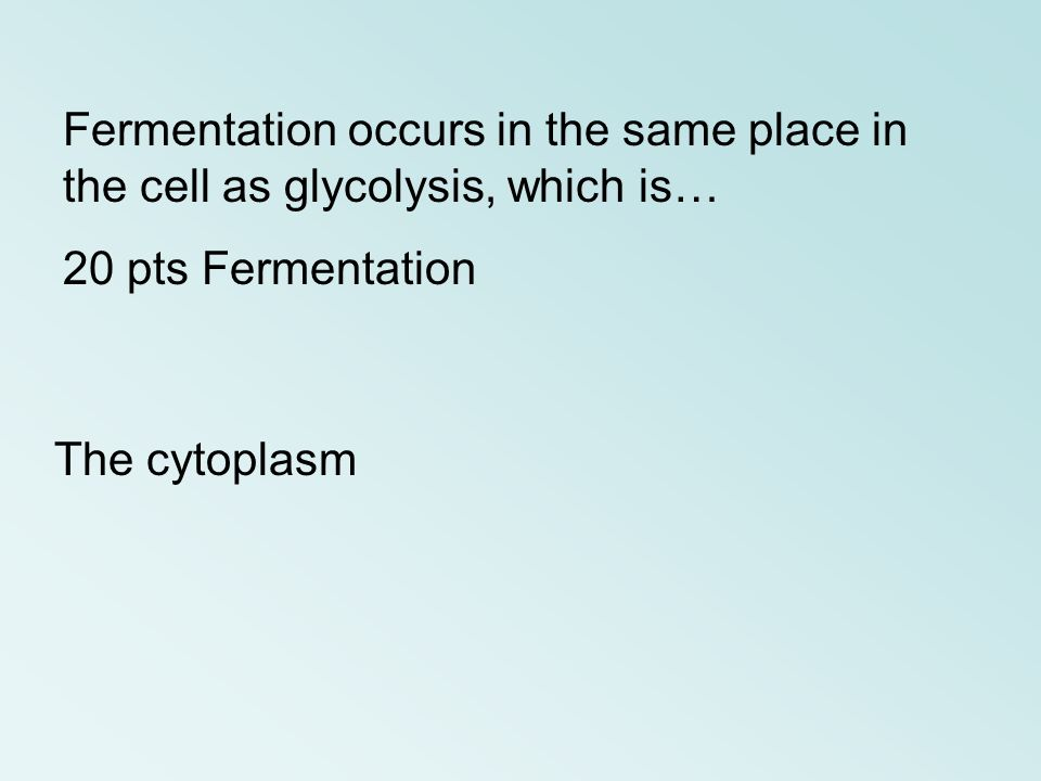Fermentation occurs in the same place in the cell as glycolysis, which is…