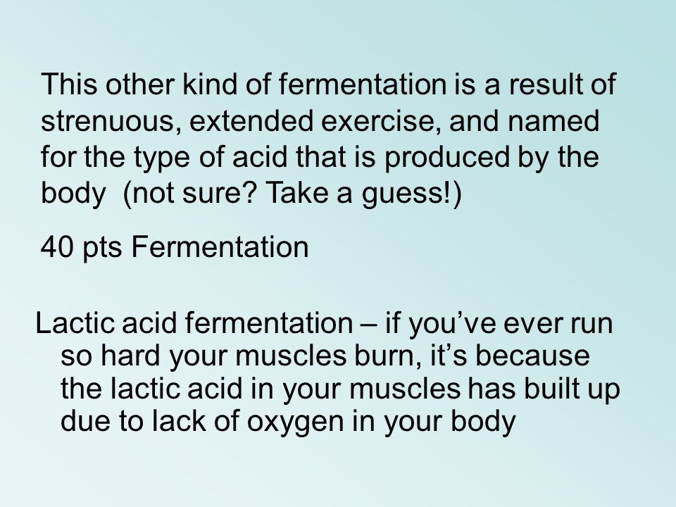 This other kind of fermentation is a result of strenuous, extended exercise, and named for the type of acid that is produced by the body (not sure Take a guess!)