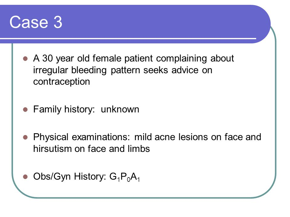 Case 3 A 30 year old female patient complaining about irregular bleeding pattern seeks advice on contraception.
