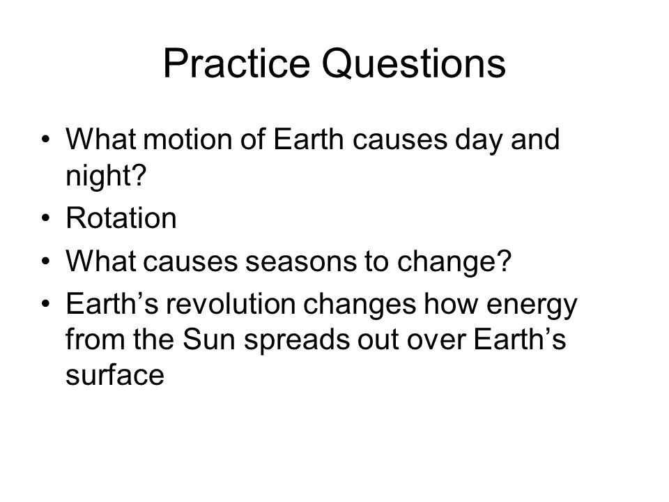 Practice Questions What motion of Earth causes day and night Rotation