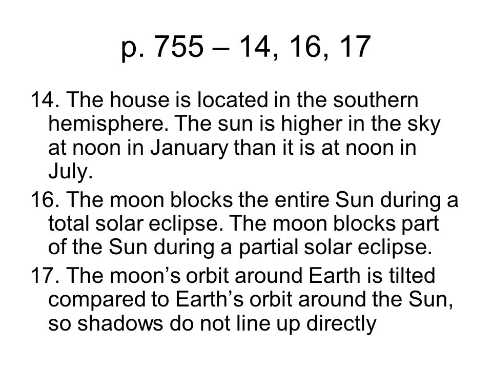 p. 755 – 14, 16, 17 14. The house is located in the southern hemisphere. The sun is higher in the sky at noon in January than it is at noon in July.