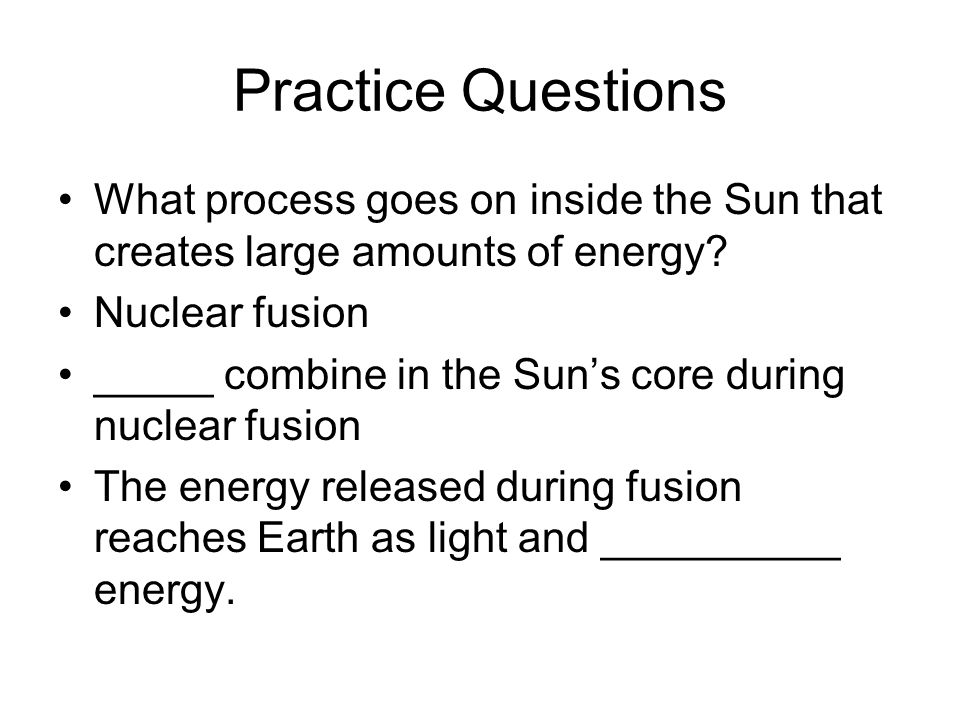 Practice Questions What process goes on inside the Sun that creates large amounts of energy Nuclear fusion.