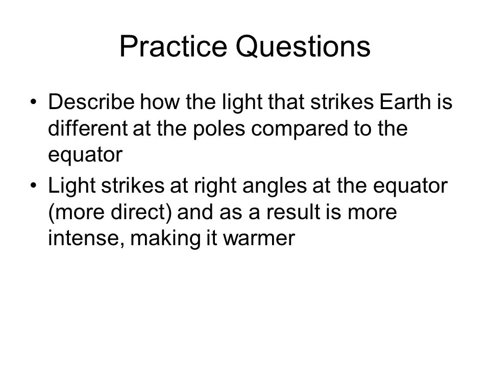 Practice Questions Describe how the light that strikes Earth is different at the poles compared to the equator.
