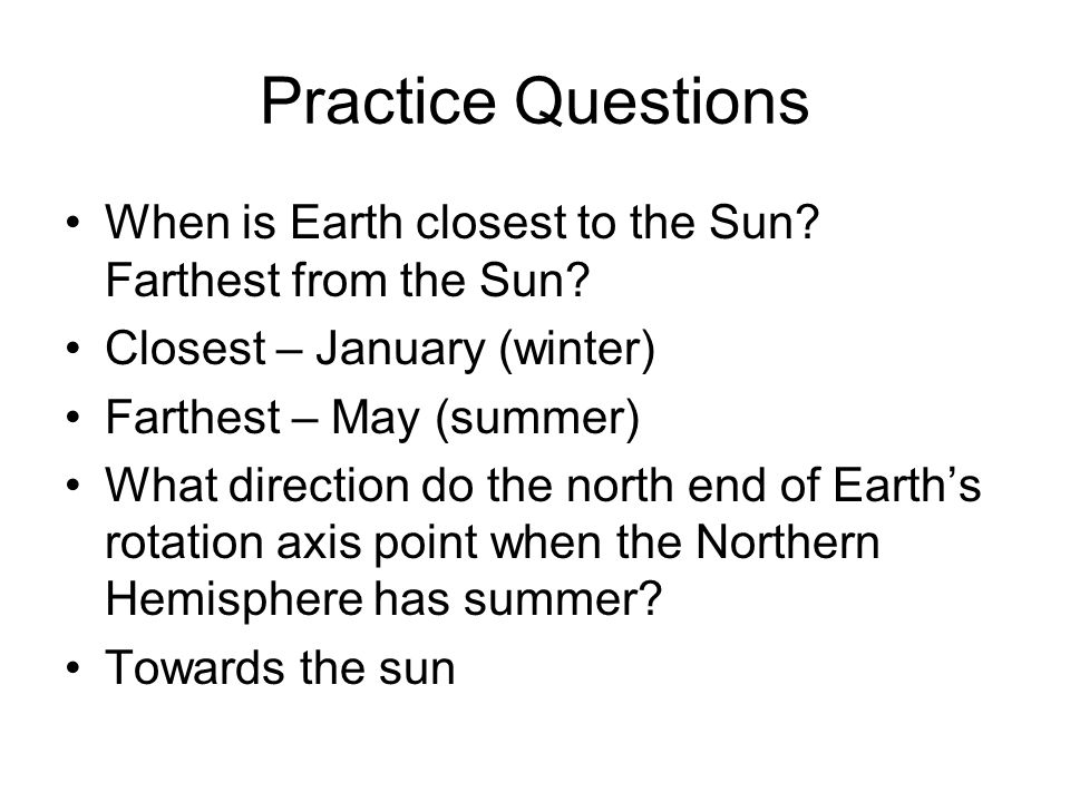 Practice Questions When is Earth closest to the Sun Farthest from the Sun Closest – January (winter)