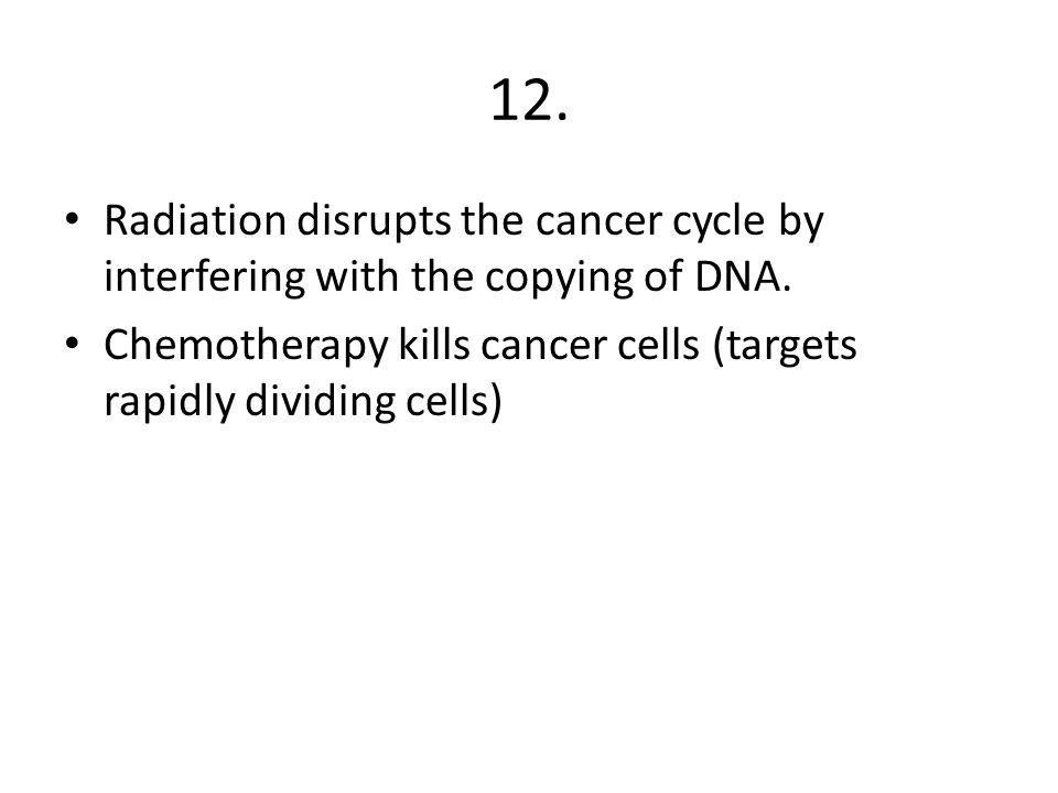 12.Radiation disrupts the cancer cycle by interfering with the copying of DNA.