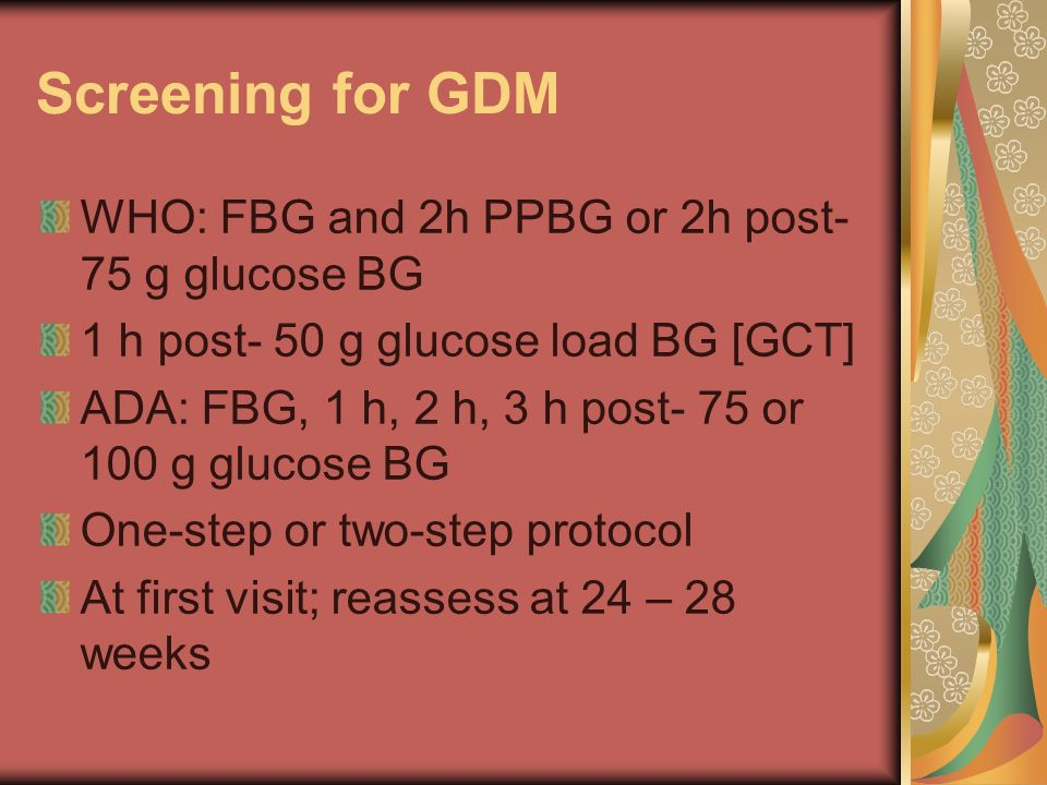Screening for GDM WHO: FBG and 2h PPBG or 2h post-75 g glucose BG