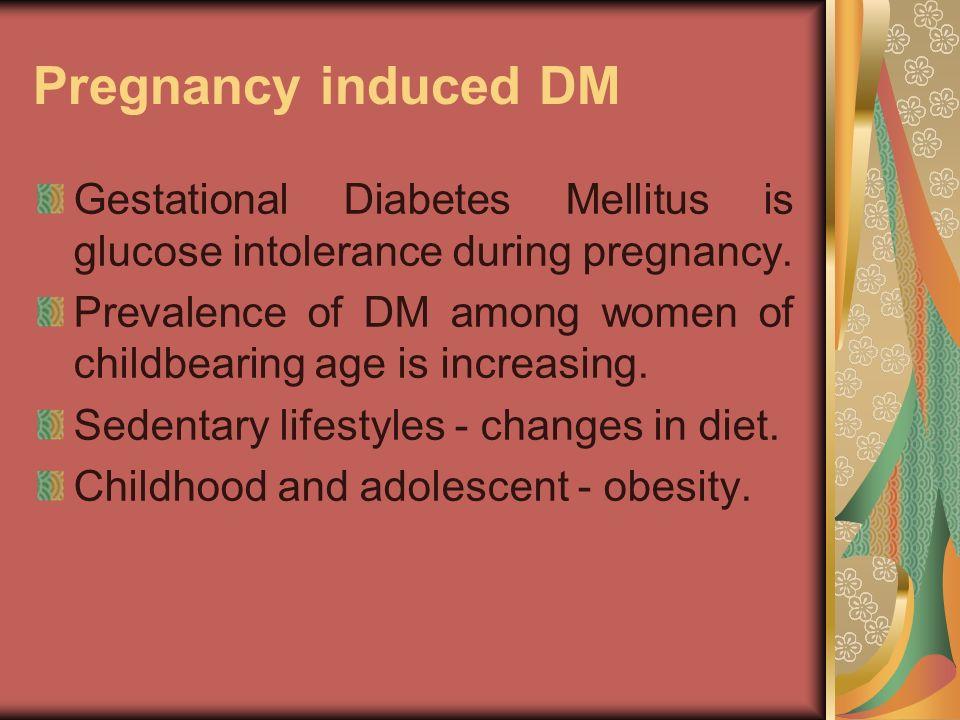 Pregnancy induced DM Gestational Diabetes Mellitus is glucose intolerance during pregnancy.