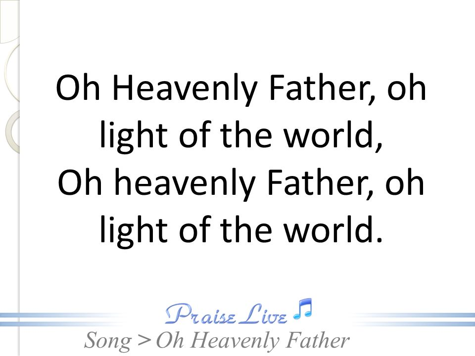 Oh Heavenly Father, oh light of the world,