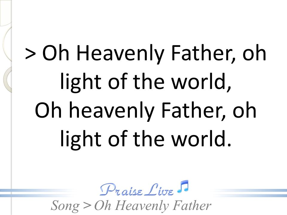 > Oh Heavenly Father, oh light of the world,
