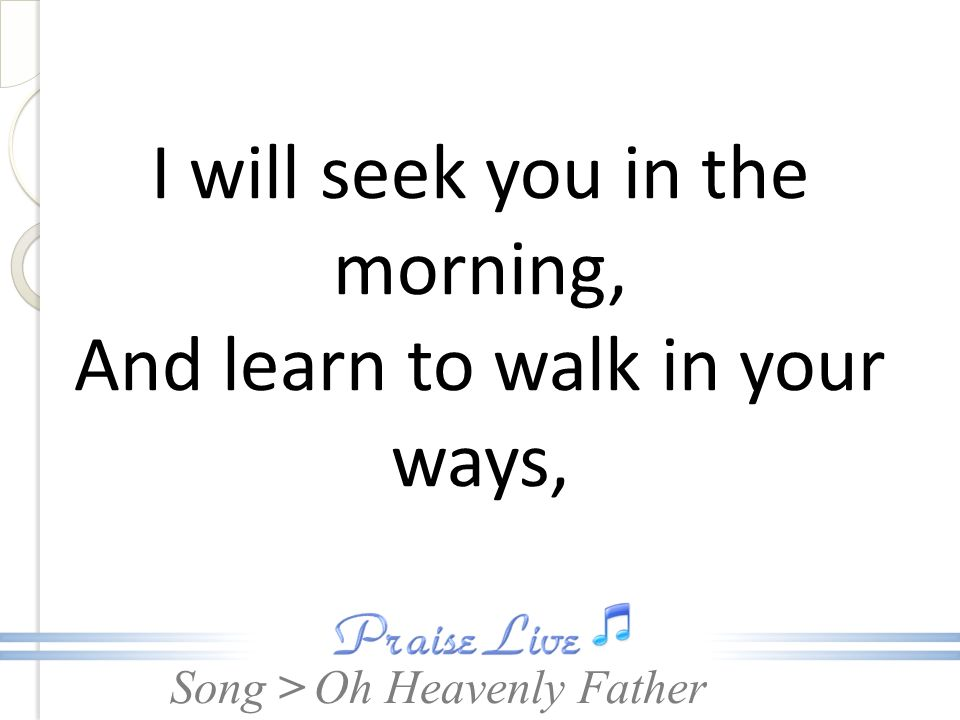 I will seek you in the morning, And learn to walk in your ways,
