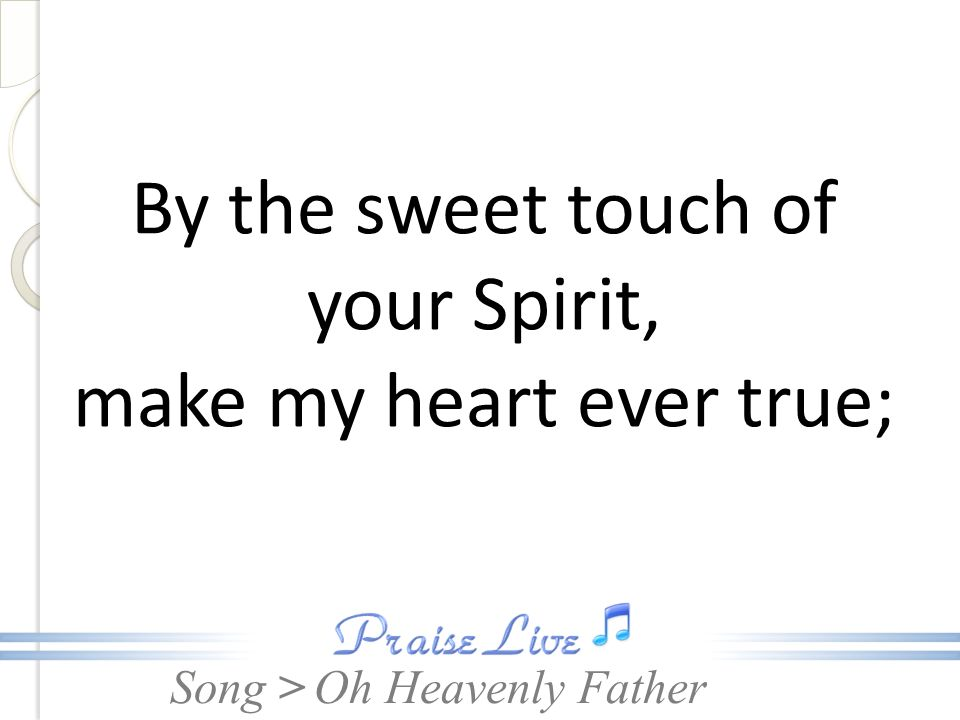 By the sweet touch of your Spirit, make my heart ever true;