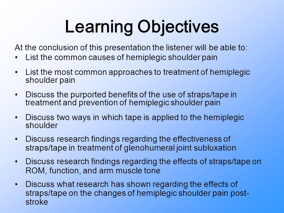 Learning Objectives At the conclusion of this presentation the listener will be able to: List the common causes of hemiplegic shoulder pain.
