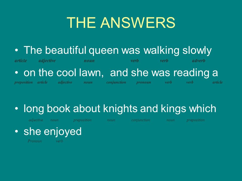 THE ANSWERS The beautiful queen was walking slowly