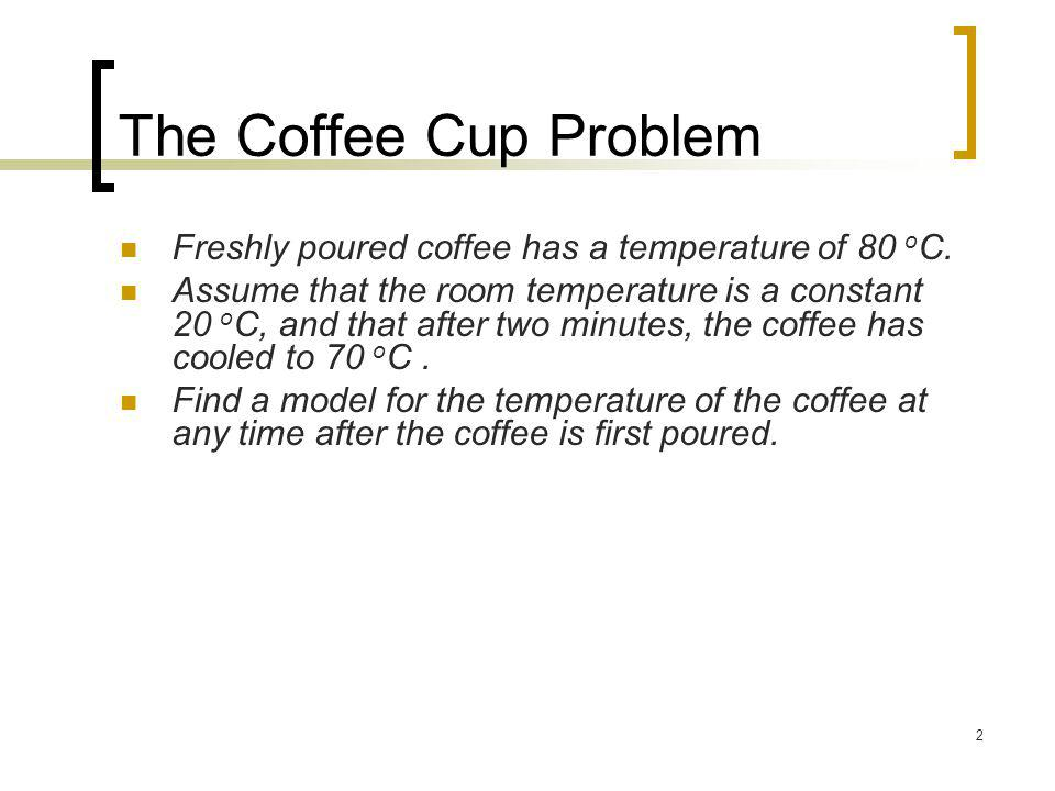 The Coffee Cup Problem Freshly poured coffee has a temperature of 80 oC.