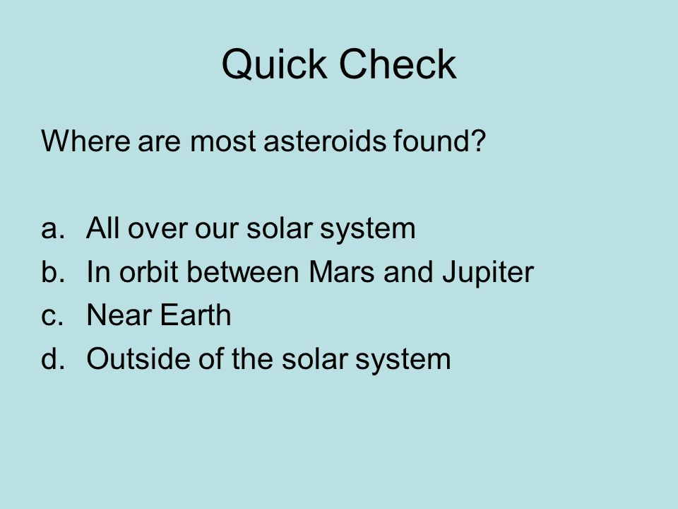 Quick Check Where are most asteroids found All over our solar system