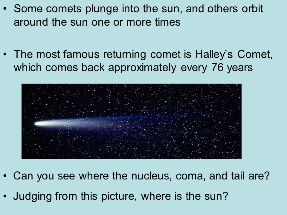 Some comets plunge into the sun, and others orbit around the sun one or more times