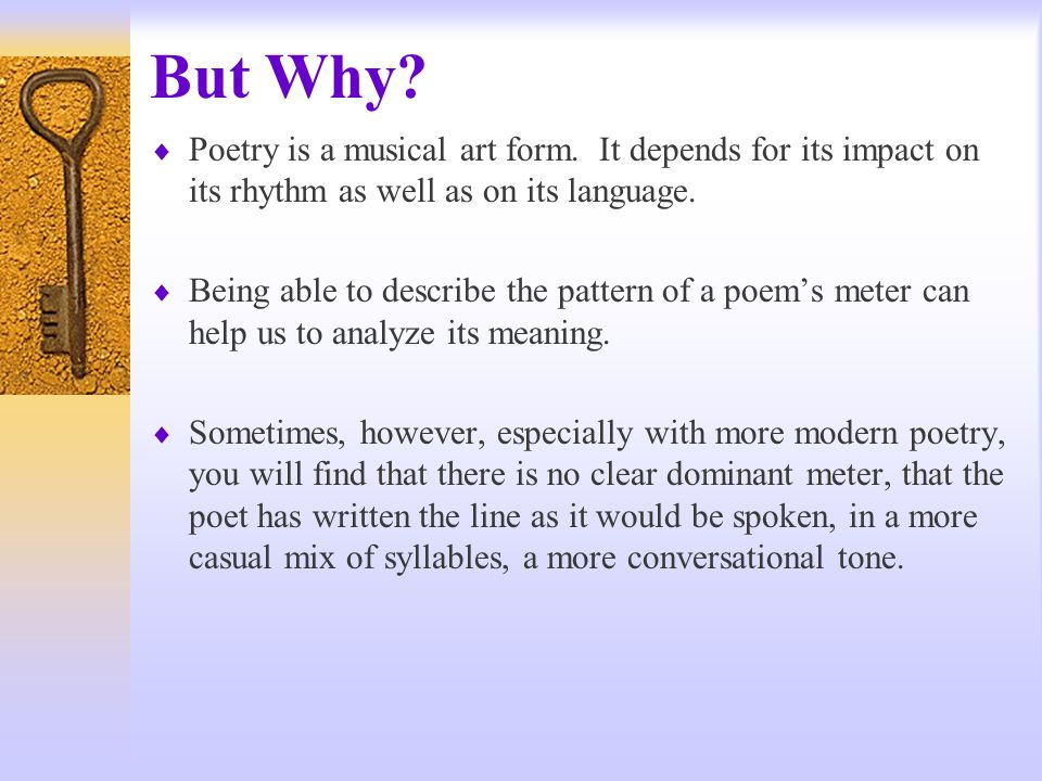 But Why Poetry is a musical art form. It depends for its impact on its rhythm as well as on its language.
