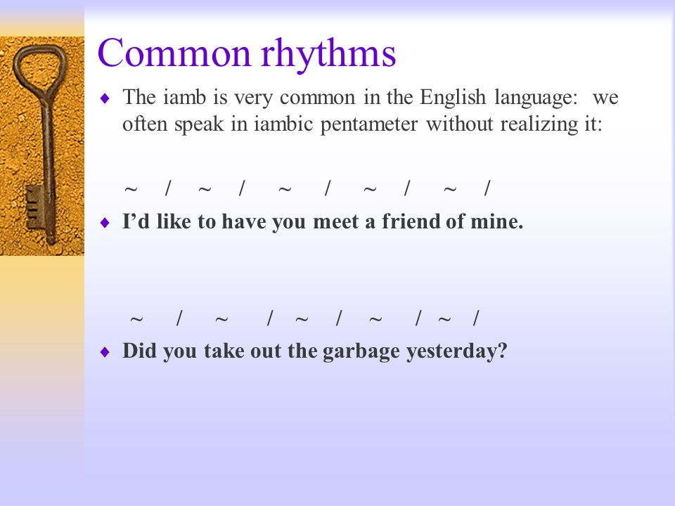 Common rhythms The iamb is very common in the English language: we often speak in iambic pentameter without realizing it: