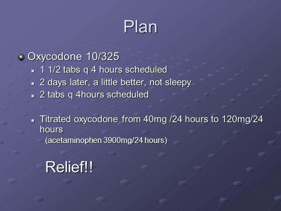 Plan Relief!! Oxycodone 10/325 1 1/2 tabs q 4 hours scheduled