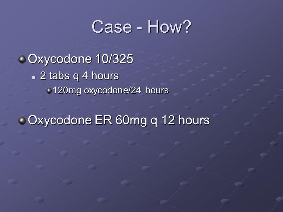 Case - How Oxycodone 10/325 Oxycodone ER 60mg q 12 hours