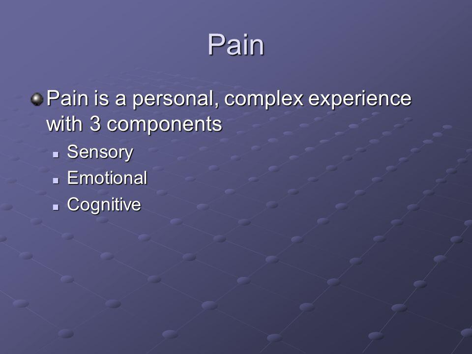 Pain Pain is a personal, complex experience with 3 components Sensory