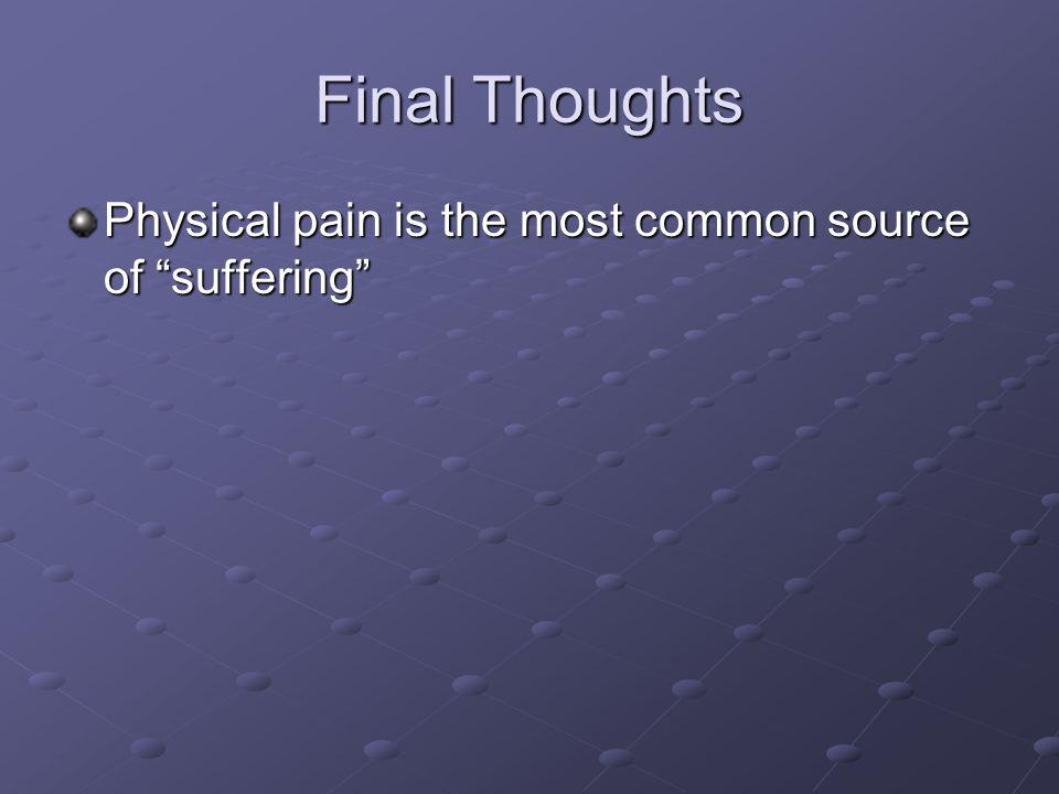 Final Thoughts Physical pain is the most common source of suffering