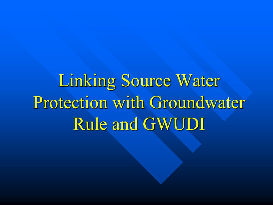 Linking Source Water Protection with Groundwater Rule and GWUDI