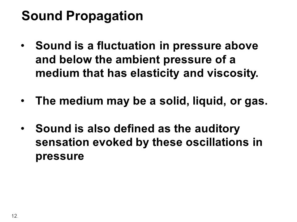 Sound Propagation Sound is a fluctuation in pressure above and below the ambient pressure of a medium that has elasticity and viscosity.