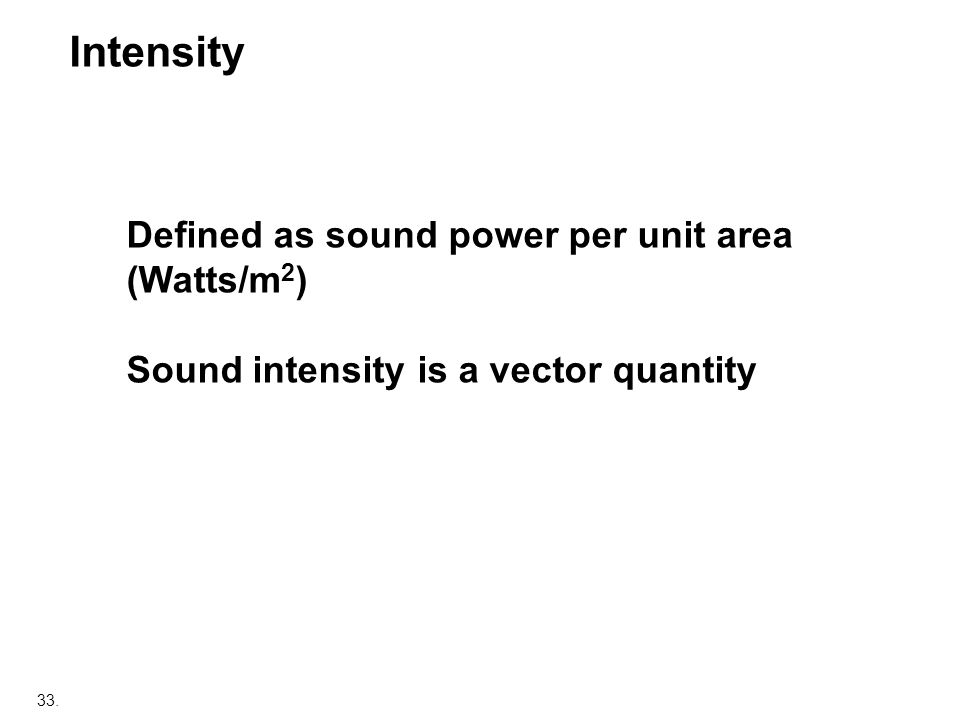 Intensity Defined as sound power per unit area (Watts/m2)