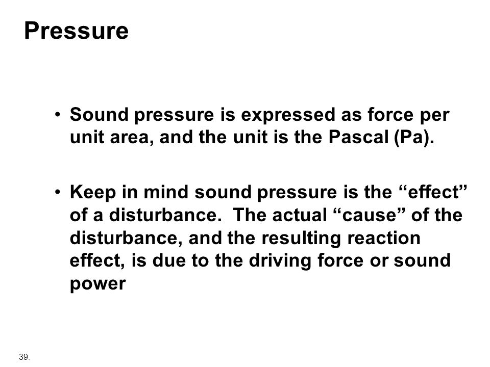 Pressure Sound pressure is expressed as force per unit area, and the unit is the Pascal (Pa).