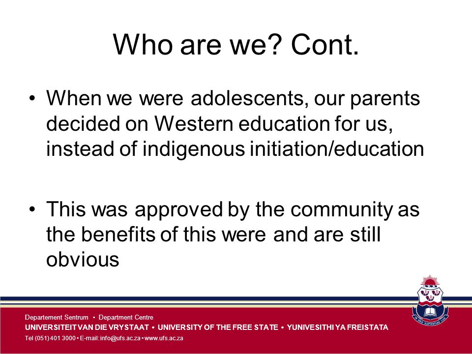 Who are we Cont. When we were adolescents, our parents decided on Western education for us, instead of indigenous initiation/education.