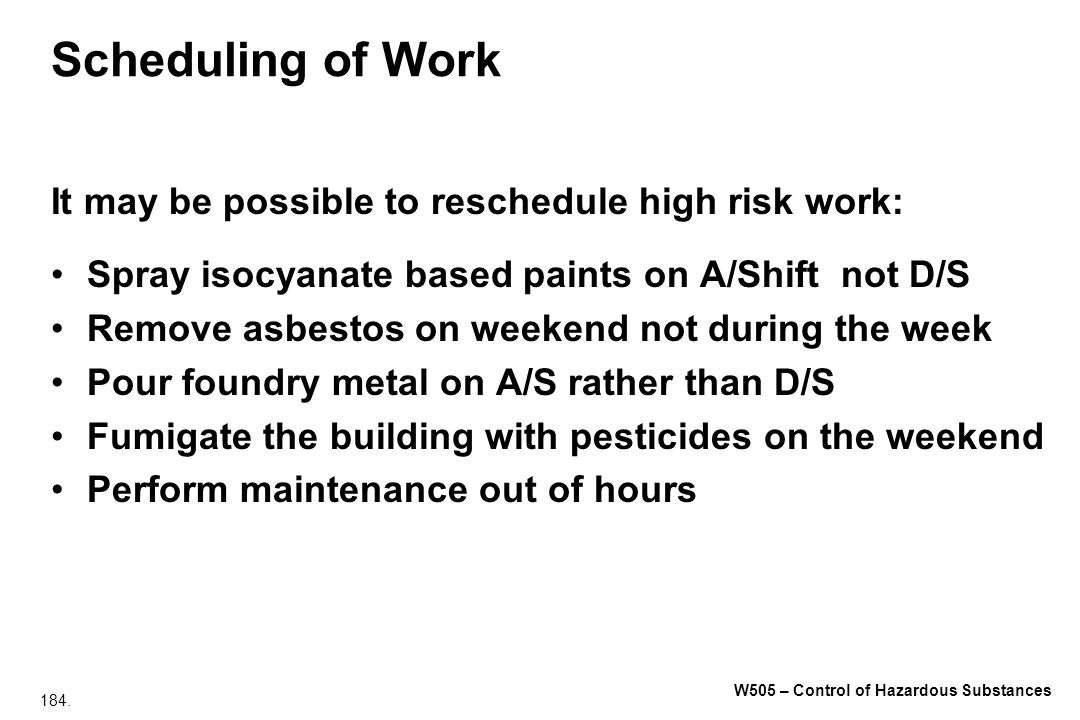 Scheduling of Work It may be possible to reschedule high risk work: