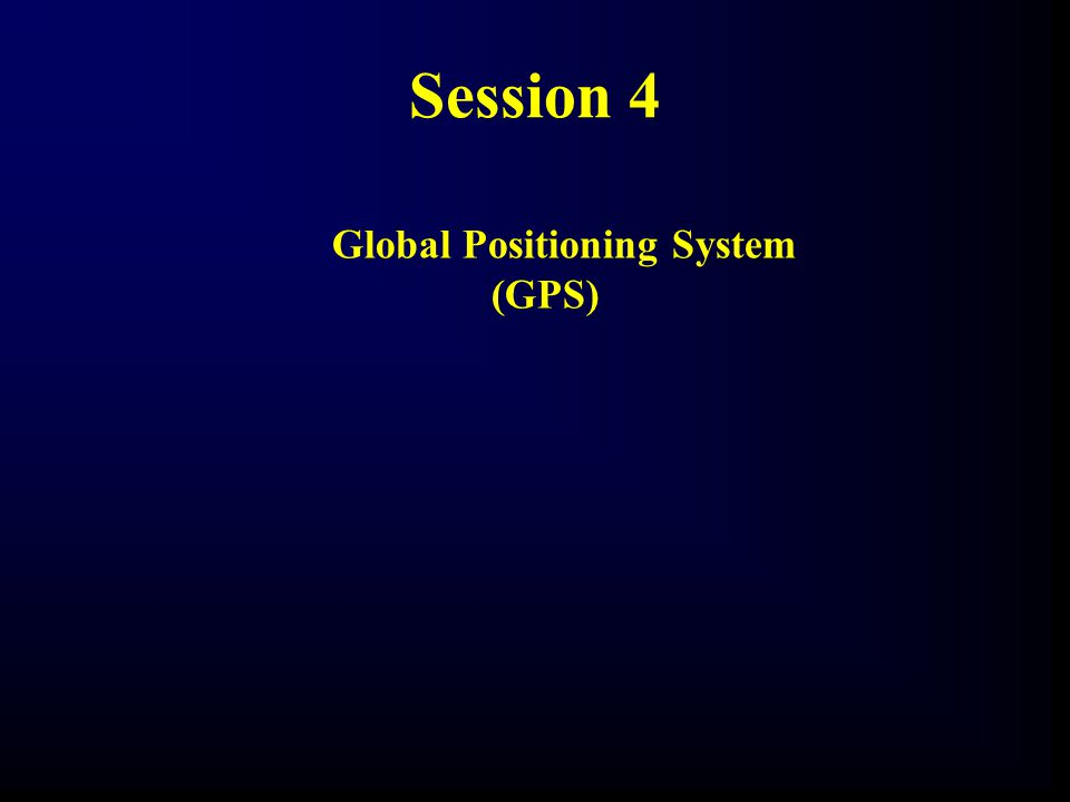 Session 4 Global Positioning System (GPS)