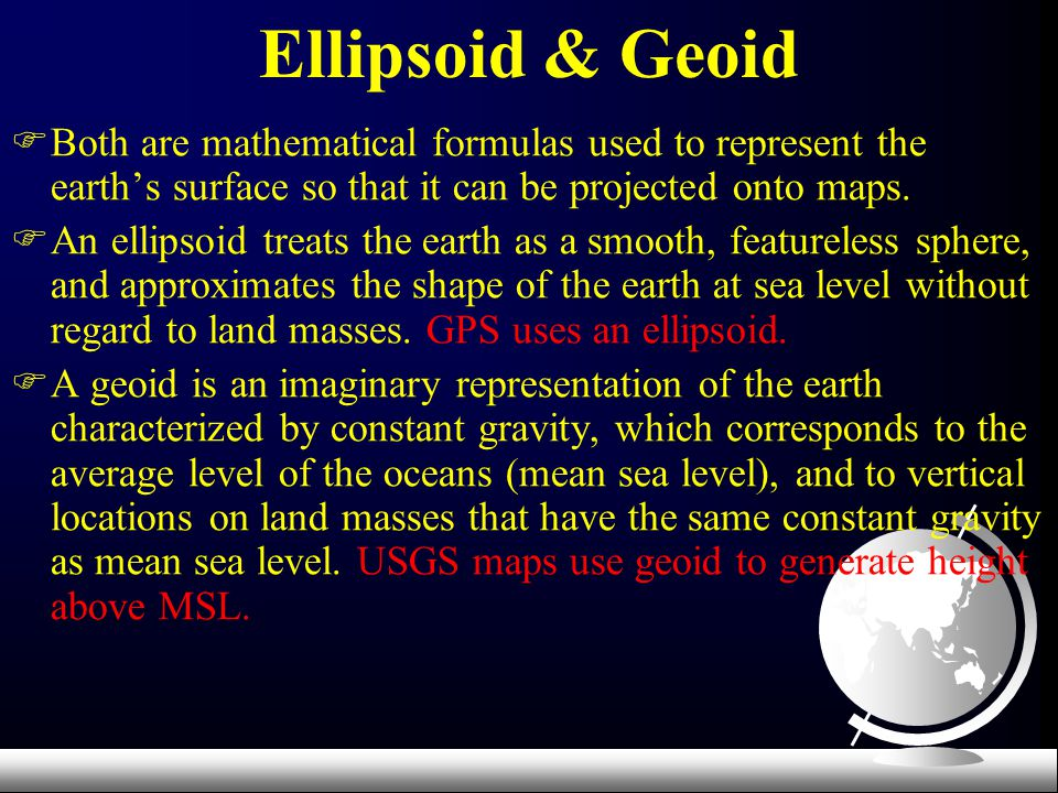 Ellipsoid & Geoid Both are mathematical formulas used to represent the earth's surface so that it can be projected onto maps.