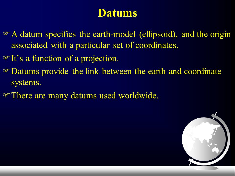 Datums A datum specifies the earth-model (ellipsoid), and the origin associated with a particular set of coordinates.