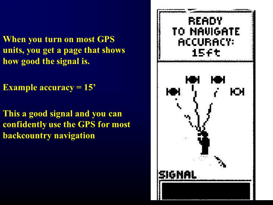When you turn on most GPS units, you get a page that shows how good the signal is.