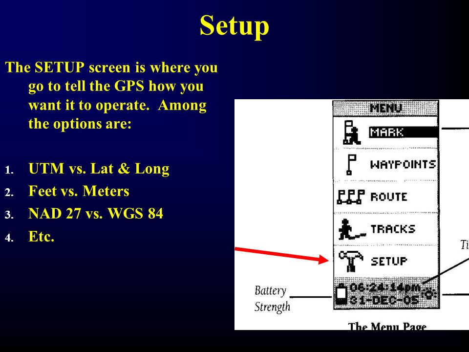 Setup The SETUP screen is where you go to tell the GPS how you want it to operate. Among the options are: