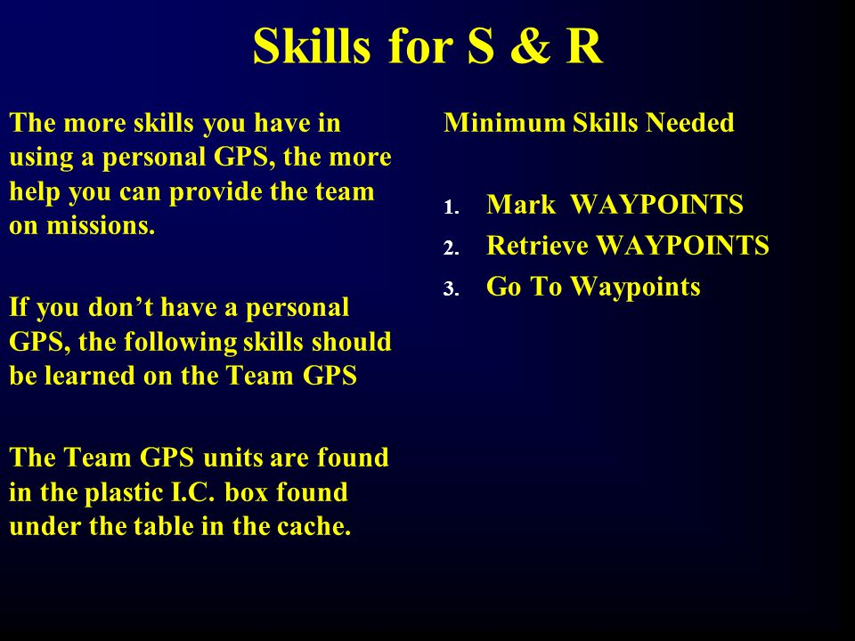 Skills for S & R The more skills you have in using a personal GPS, the more help you can provide the team on missions.
