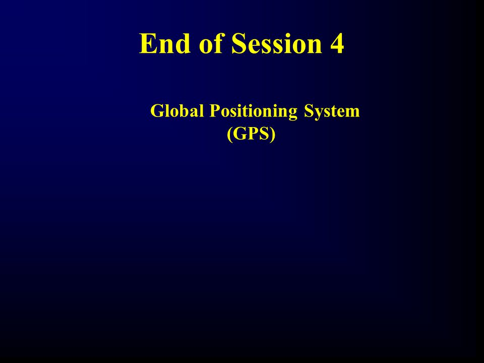 End of Session 4 Global Positioning System (GPS)