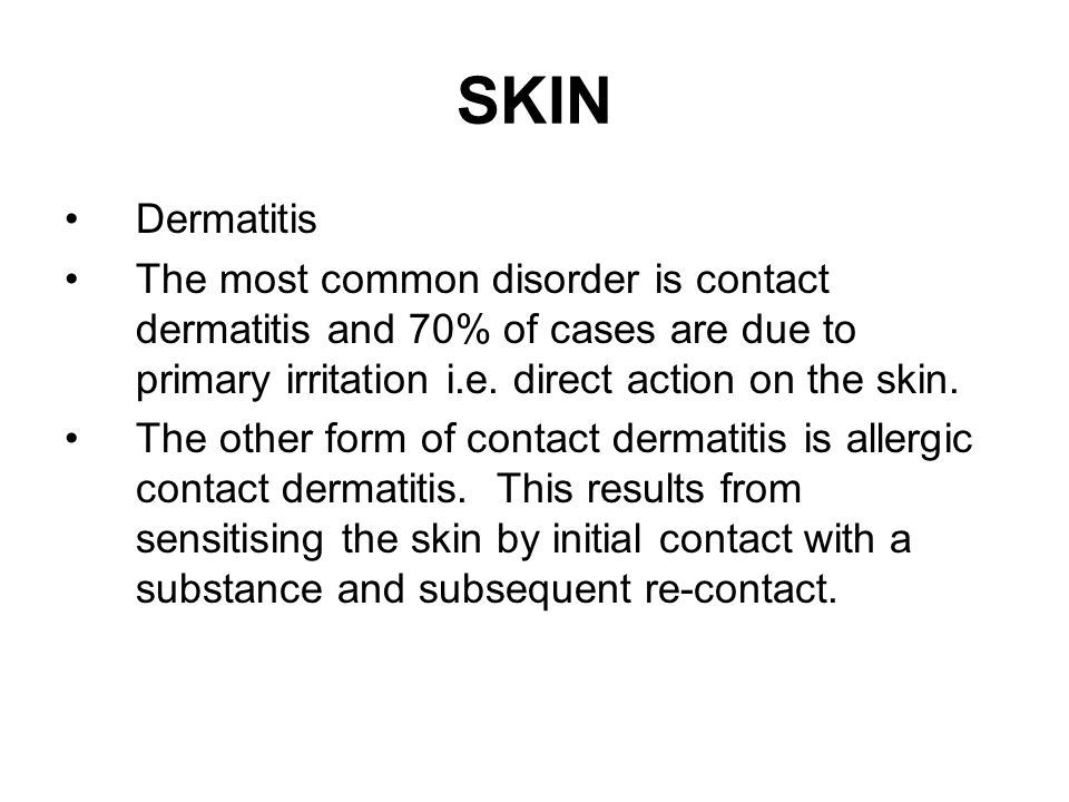 SKIN Dermatitis. The most common disorder is contact dermatitis and 70% of cases are due to primary irritation i.e. direct action on the skin.