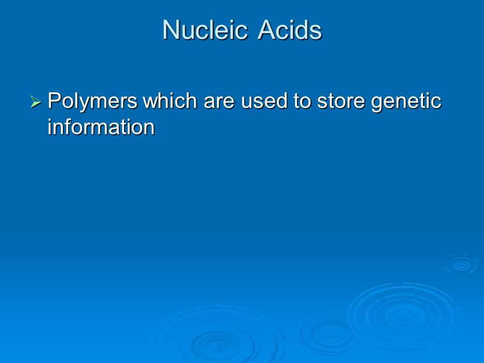 Nucleic Acids Polymers which are used to store genetic information