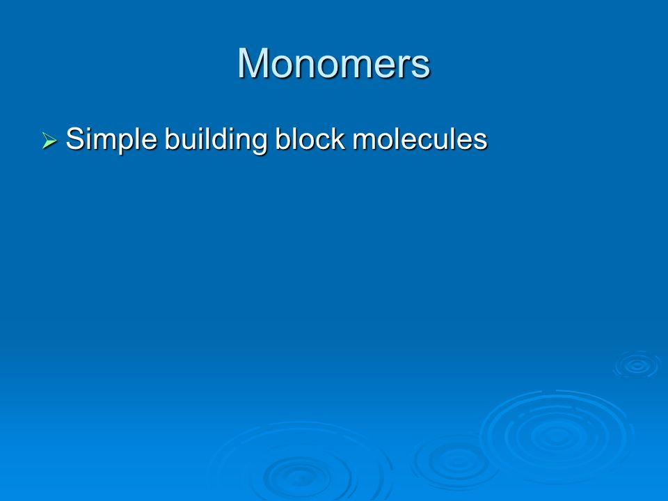 Monomers Simple building block molecules