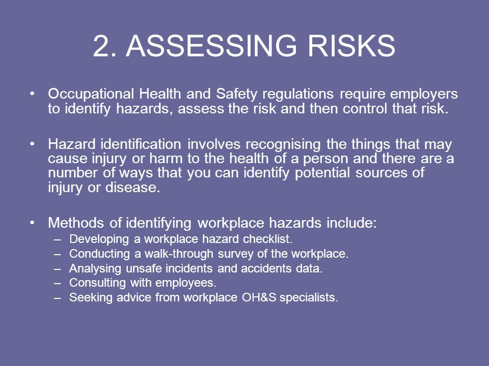 2. ASSESSING RISKS Occupational Health and Safety regulations require employers to identify hazards, assess the risk and then control that risk.