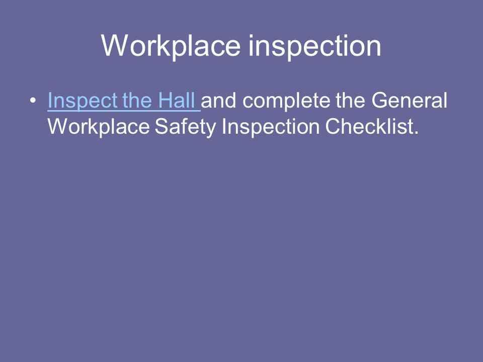 Workplace inspection Inspect the Hall and complete the General Workplace Safety Inspection Checklist.