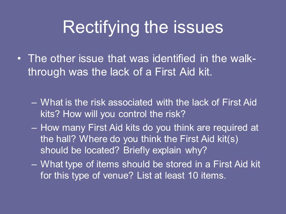 Rectifying the issues The other issue that was identified in the walk-through was the lack of a First Aid kit.