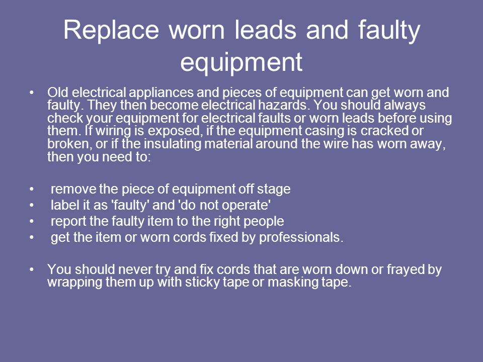 Replace worn leads and faulty equipment