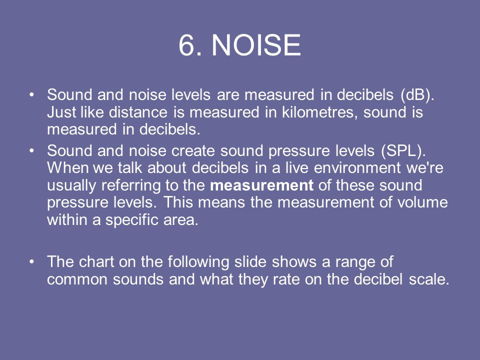 6. NOISE Sound and noise levels are measured in decibels (dB). Just like distance is measured in kilometres, sound is measured in decibels.