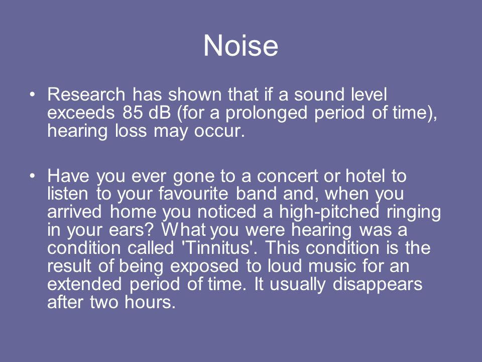 Noise Research has shown that if a sound level exceeds 85 dB (for a prolonged period of time), hearing loss may occur.