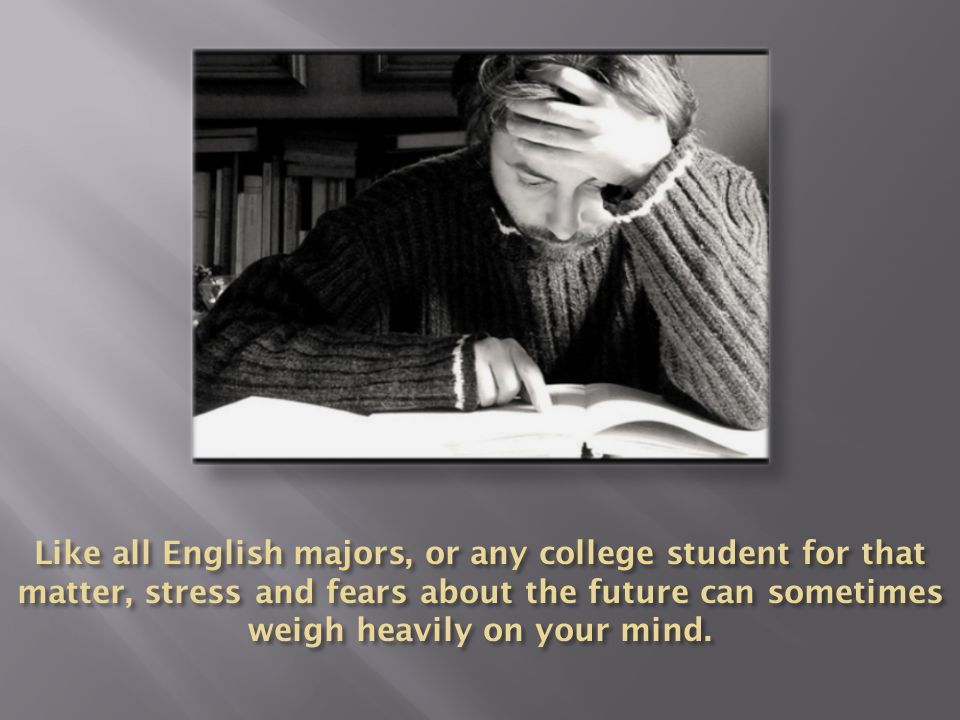 Like all English majors, or any college student for that matter, stress and fears about the future can sometimes weigh heavily on your mind.