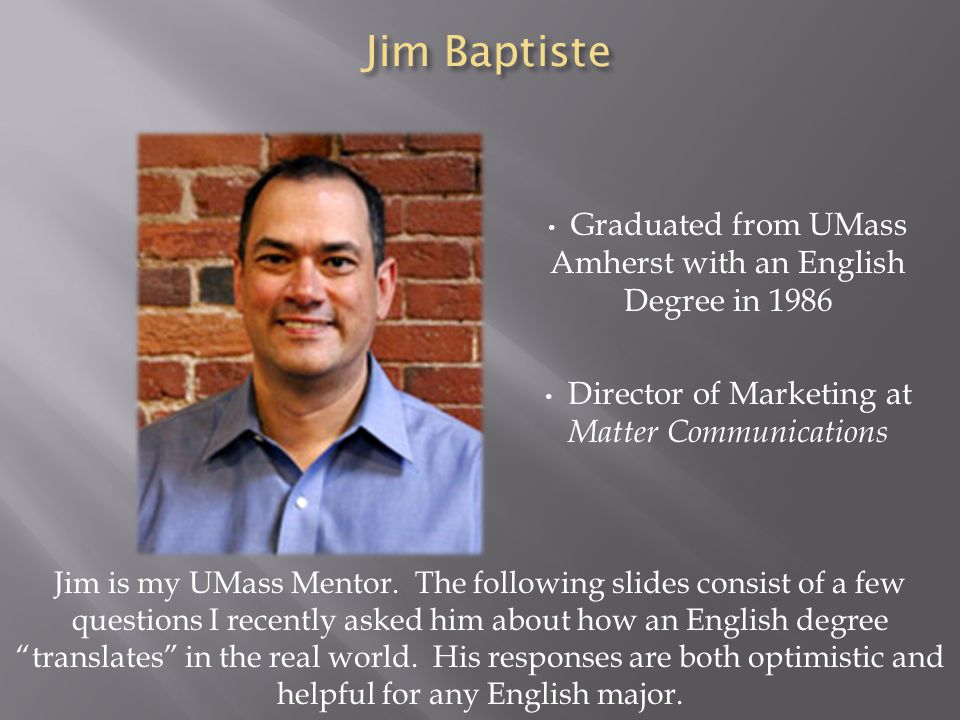 Jim Baptiste Graduated from UMass Amherst with an English Degree in 1986. Director of Marketing at Matter Communications.
